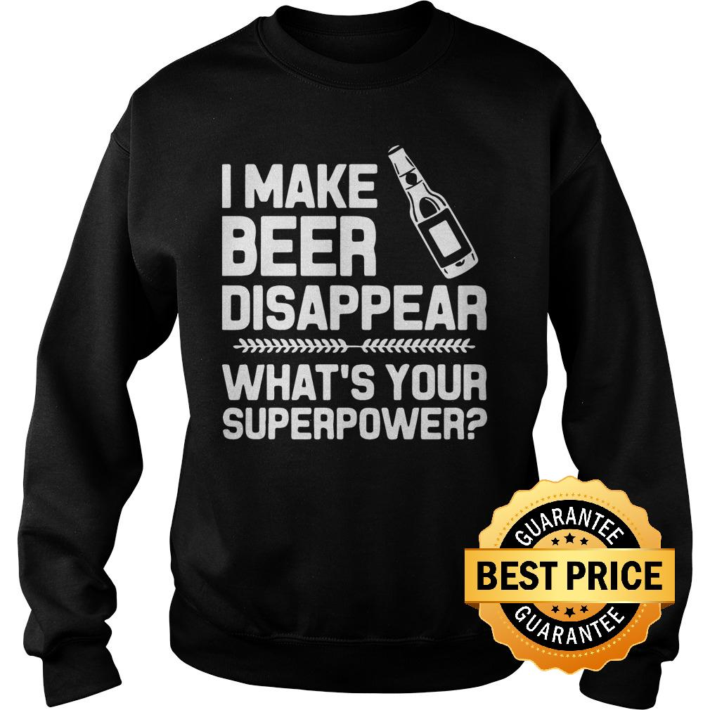 Premium I make beer disappear whats your superpower shirt Sweatshirt Unisex - Premium I make beer disappear whats your superpower shirt