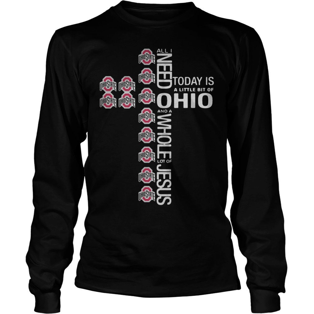 Cross All I need today is a little bit of Ohio State Shirt Longsleeve Tee Unisex - Cross All I need today is a little bit of Ohio State Shirt