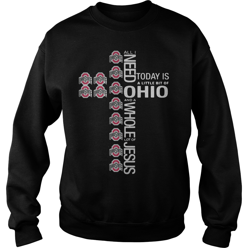 Cross All I need today is a little bit of Ohio State Shirt Sweatshirt Unisex - Cross All I need today is a little bit of Ohio State Shirt
