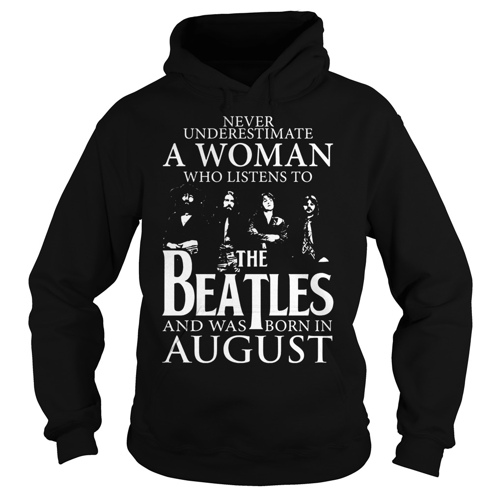 Never underestimate a woman the Beatles and was born in august shirt Hoodie - Never underestimate a woman the Beatles and was born in august shirt