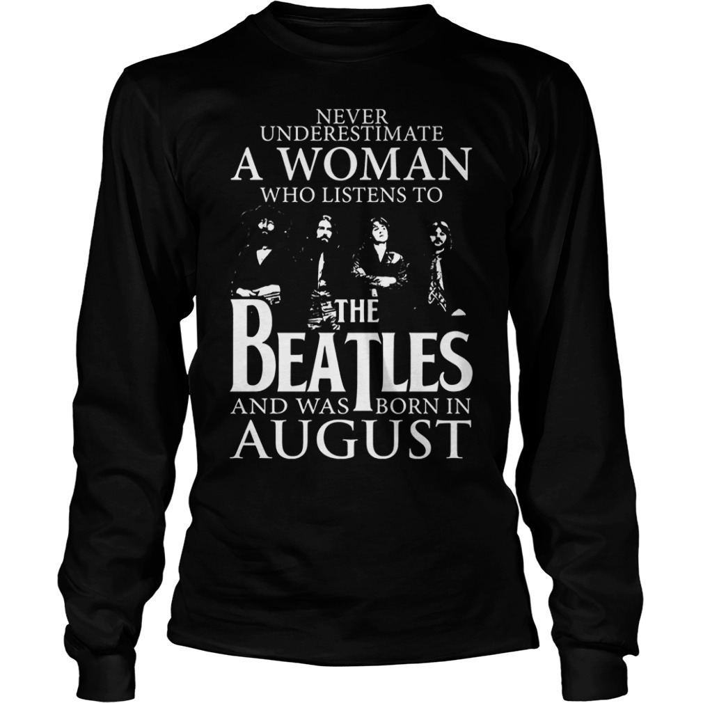 Never underestimate a woman the Beatles and was born in august shirt Longsleeve Tee Unisex - Never underestimate a woman the Beatles and was born in august shirt