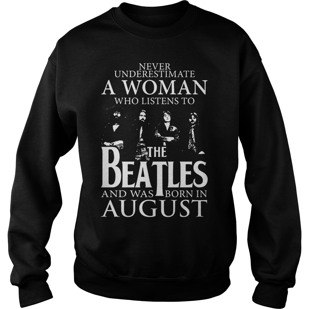 Never underestimate a woman the Beatles and was born in august shirt Sweatshirt Unisex - Never underestimate a woman the Beatles and was born in august shirt