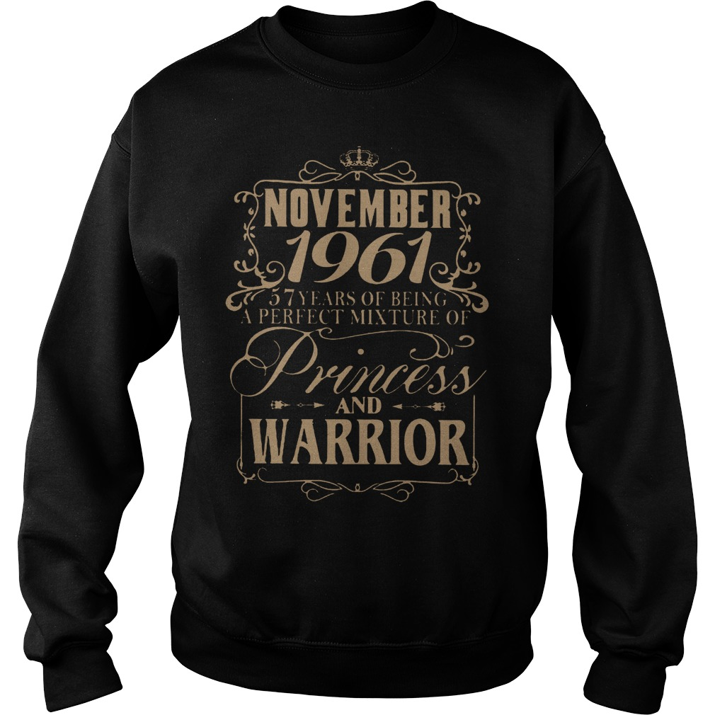 November 1961 57 years of being a perfect mixture of princess and warrior shirt Sweatshirt Unisex - November 1961 57 years of being a perfect mixture of princess and warrior shirt