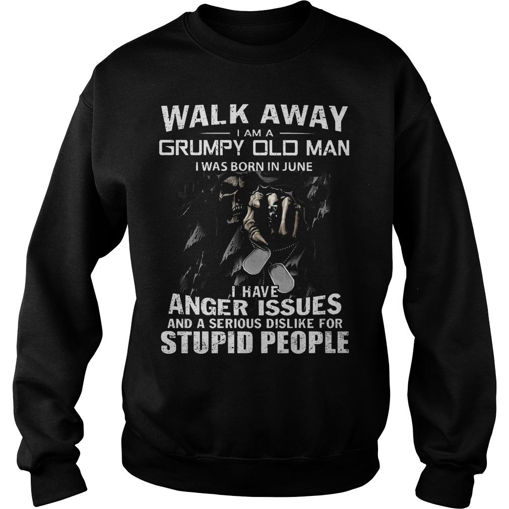 Walk away i am a grumpy old man i was born in june I have anger issues shirt Sweatshirt Unisex - Walk away i am a grumpy old man i was born in june I have anger issues shirt