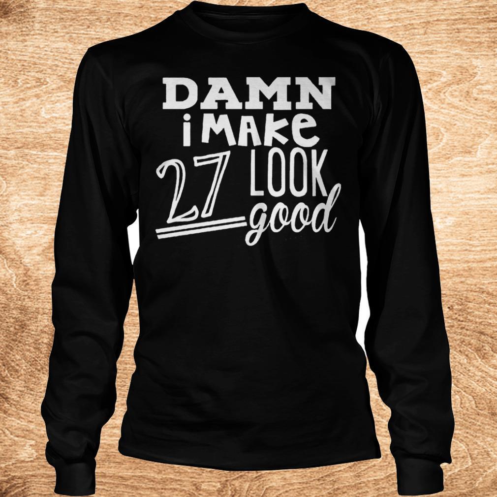 Best Price Damn i make 27 look good Shirt Longsleeve Tee Unisex