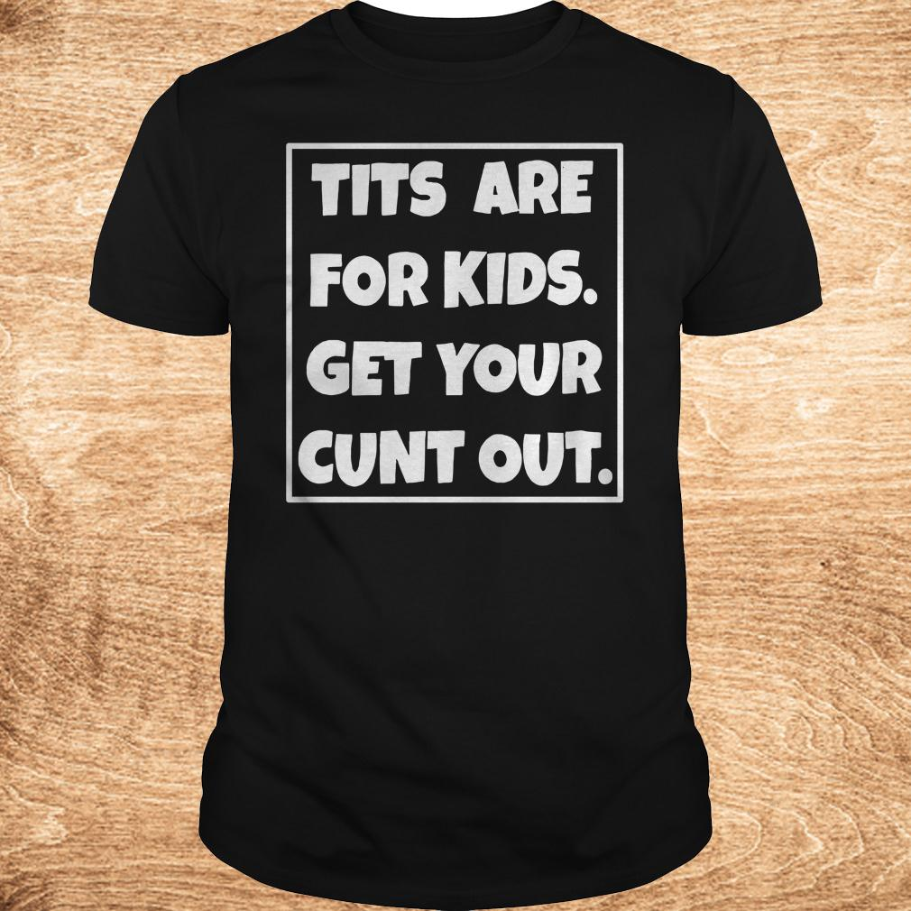 Best price Tits are for kids get your cunt out shirt Classic Guys Unisex Tee - Best price Tits are for kids get your cunt out shirt