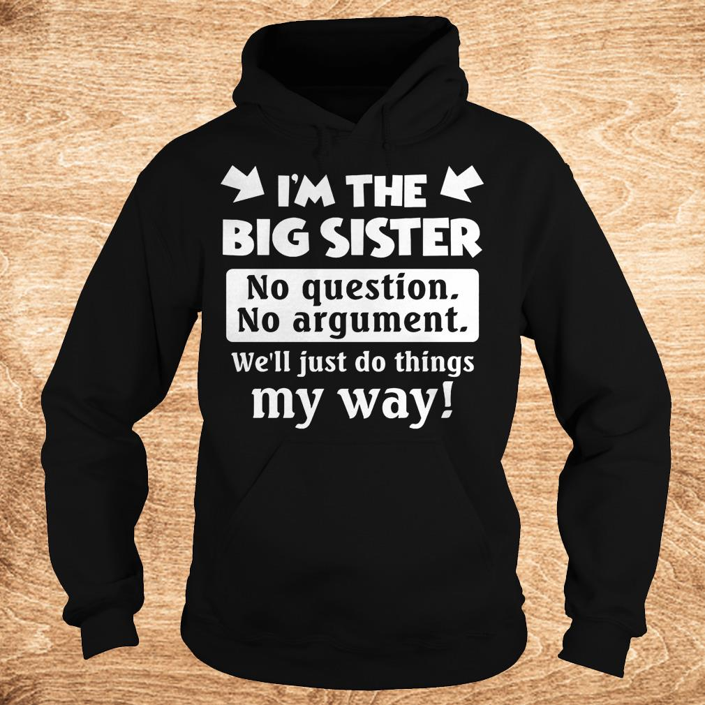 I m the big sister no question no argument we ll just do things my way Shirt Hoodie - I'm the big sister no question no argument we'll just do things my way Shirt