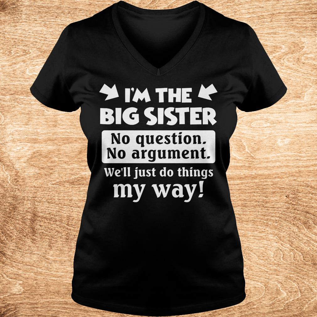 I m the big sister no question no argument we ll just do things my way Shirt Ladies V Neck - I'm the big sister no question no argument we'll just do things my way Shirt