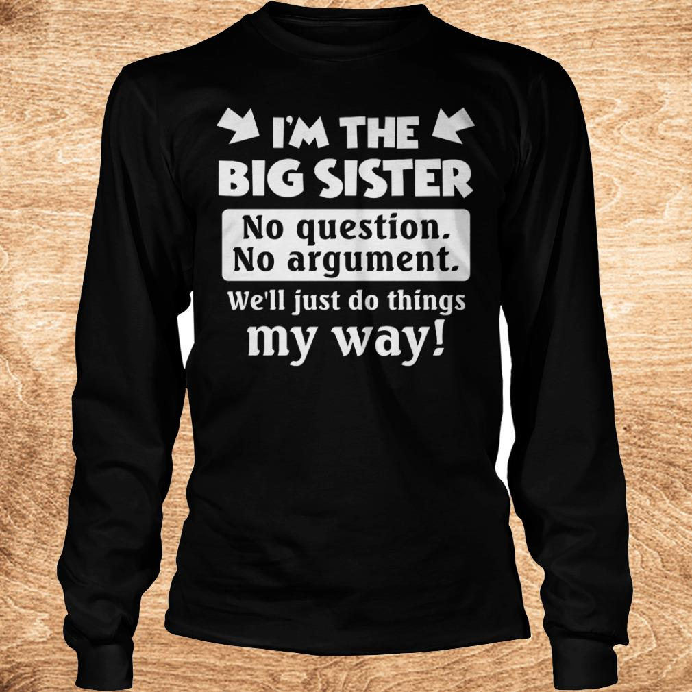 I m the big sister no question no argument we ll just do things my way Shirt Longsleeve Tee Unisex - I'm the big sister no question no argument we'll just do things my way Shirt