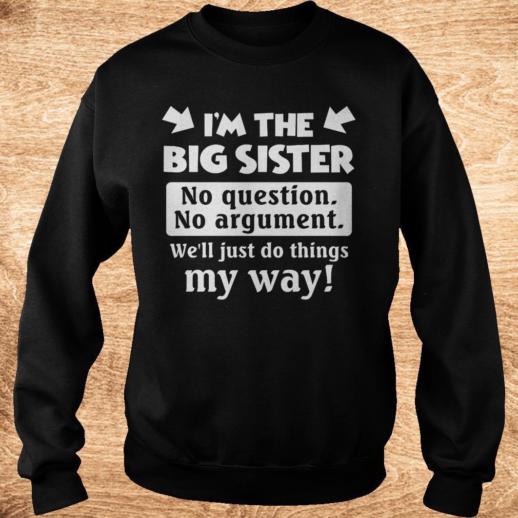 I m the big sister no question no argument we ll just do things my way Shirt Sweatshirt Unisex - I'm the big sister no question no argument we'll just do things my way Shirt