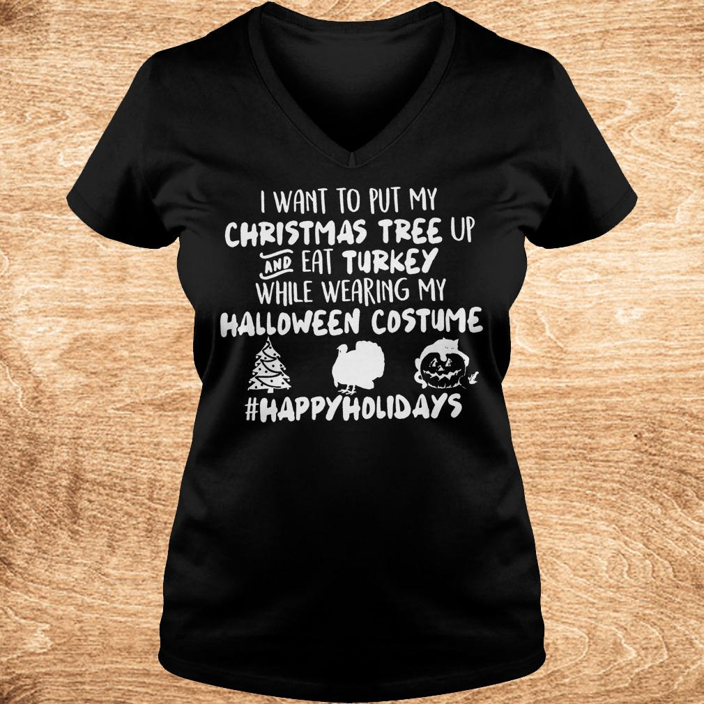I want to put my Christmas tree up and eat Turkey while wearing my shirt Ladies V Neck - I want to put my Christmas tree up and eat Turkey while wearing my shirt