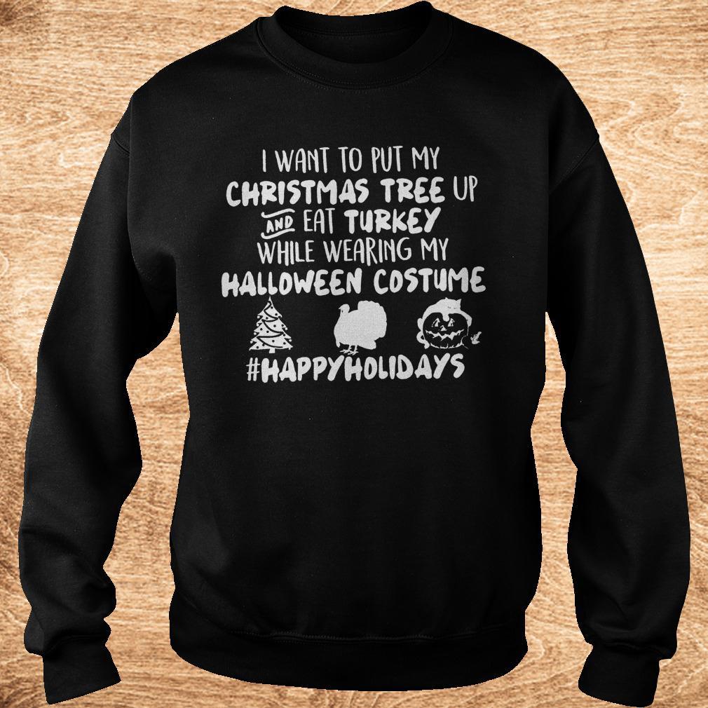 I want to put my Christmas tree up and eat Turkey while wearing my shirt Sweatshirt Unisex - I want to put my Christmas tree up and eat Turkey while wearing my shirt