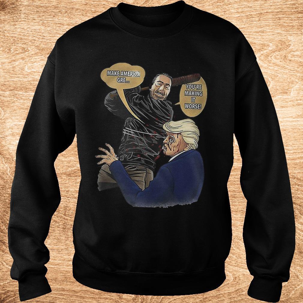 Make America gre you re making it worse Negan hit Trump Shirt Sweatshirt Unisex - Make America gre you're making it worse Negan hit Trump Shirt