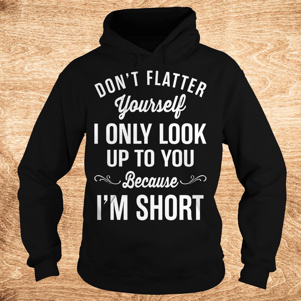 Official Don't flatter yourself i only look up to you because i'm short shirt Hoodie