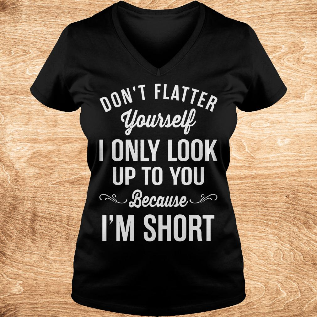 Official Don't flatter yourself i only look up to you because i'm short shirt Ladies V-Neck