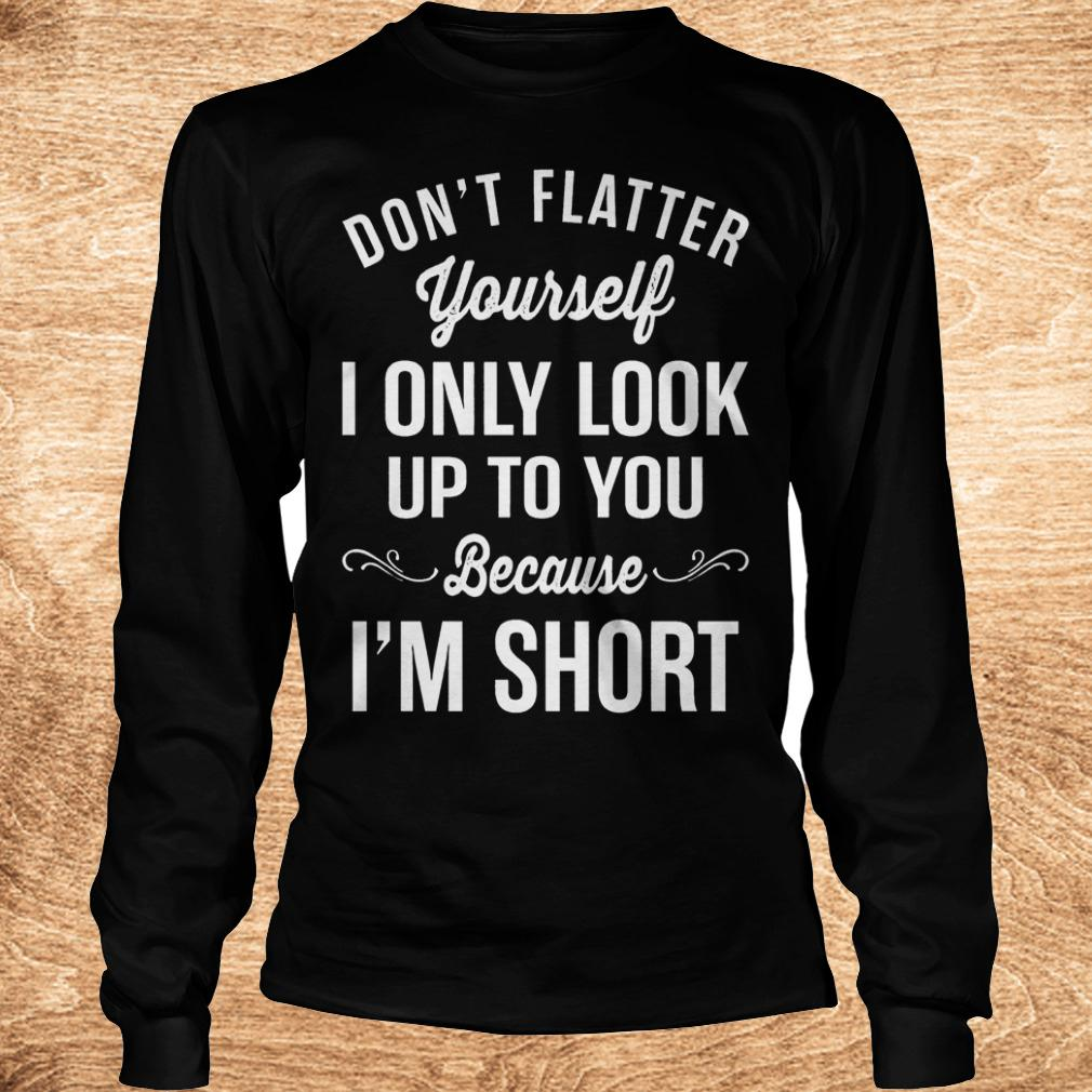 Official Don t flatter yourself i only look up to you because i m short shirt Longsleeve Tee Unisex - Official Don't flatter yourself i only look up to you because i'm short shirt
