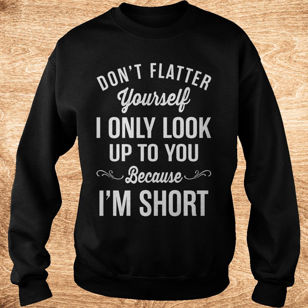 Official Don t flatter yourself i only look up to you because i m short shirt Sweatshirt Unisex - Official Don't flatter yourself i only look up to you because i'm short shirt