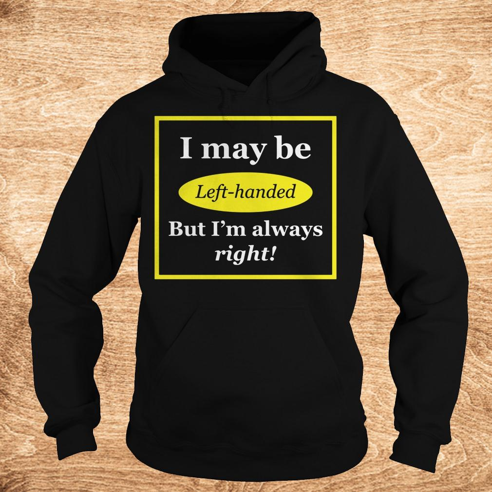 Official I May Be Left-Handed But I'm Always Right shirt Hoodie
