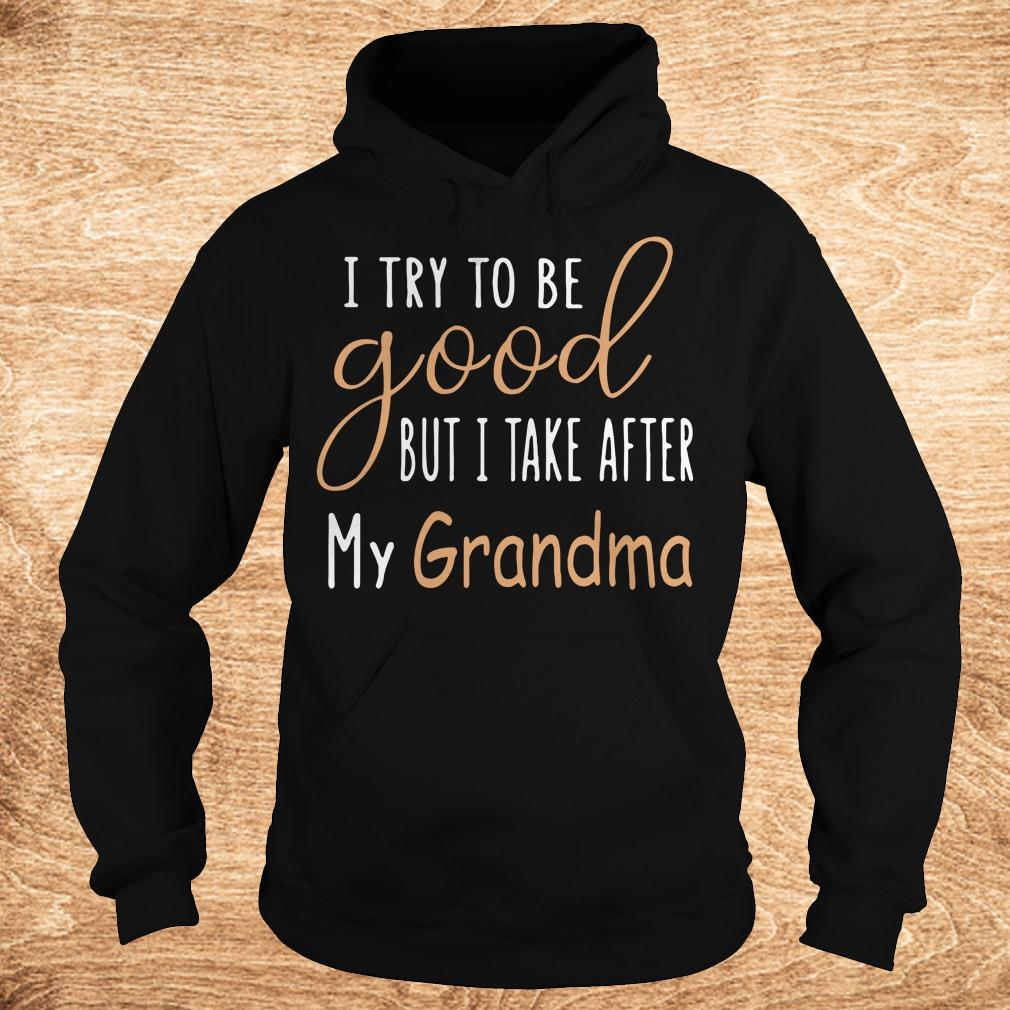 Official I try to be good but i take after my grandma shirt Hoodie - Official I try to be good but i take after my grandma shirt