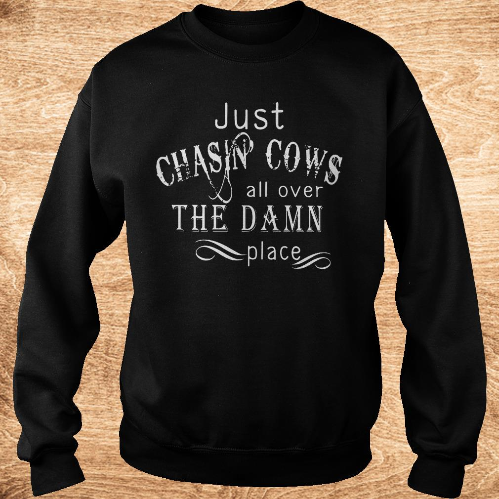 Official Just Chasin Cows all over the Damn place shirt Sweatshirt Unisex - Official Just Chasin Cows all over the Damn place shirt