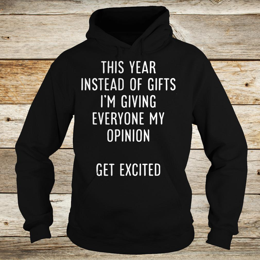 Official This year instead of gifts i m giving everyone my opinion get excited shirt Hoodie - Official This year instead of gifts i'm giving everyone my opinion get excited shirt
