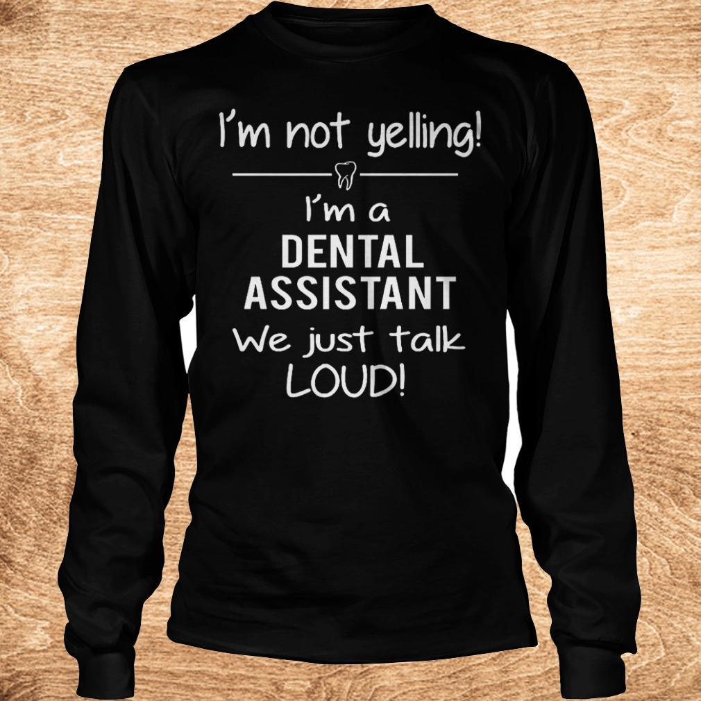 Original I m not yelling i m a dental assistant we just talk loud Shirt Longsleeve Tee Unisex 1 - Original I'm not yelling i'm a dental assistant we just talk loud Shirt