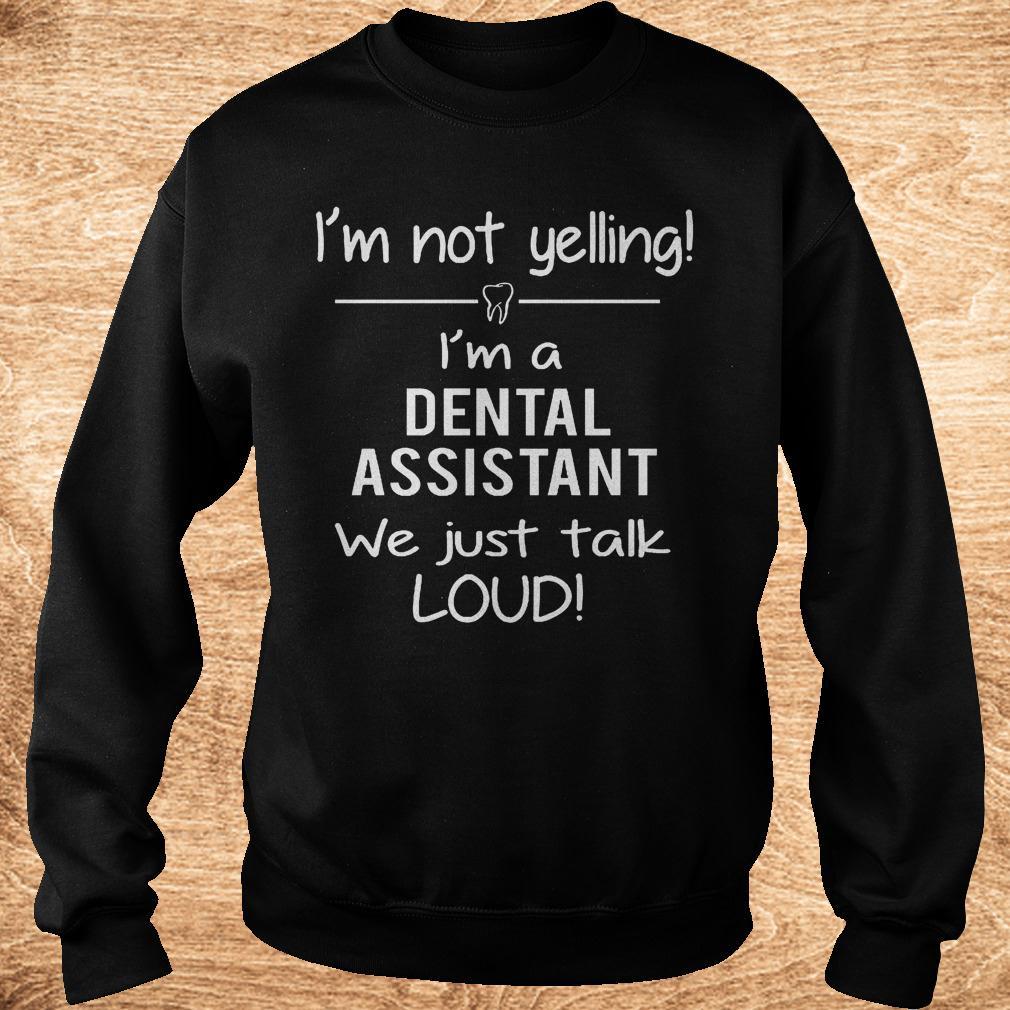 Original I m not yelling i m a dental assistant we just talk loud Shirt Sweatshirt Unisex 1 - Original I'm not yelling i'm a dental assistant we just talk loud Shirt