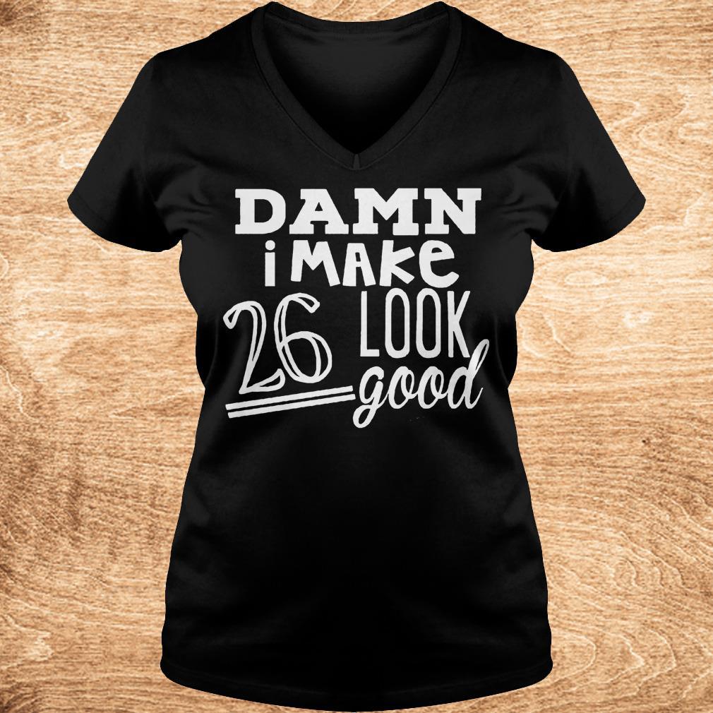 Premium Damn i make 26 look good Shirt Ladies V Neck - Premium Damn i make 26 look good Shirt
