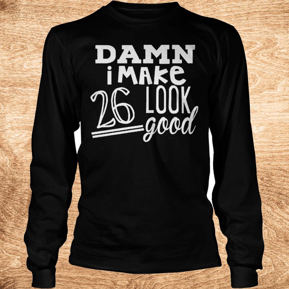 Premium Damn i make 26 look good Shirt Longsleeve Tee Unisex - Premium Damn i make 26 look good Shirt