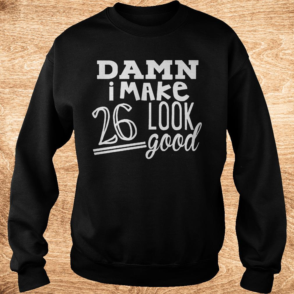 Premium Damn i make 26 look good Shirt Sweatshirt Unisex - Premium Damn i make 26 look good Shirt