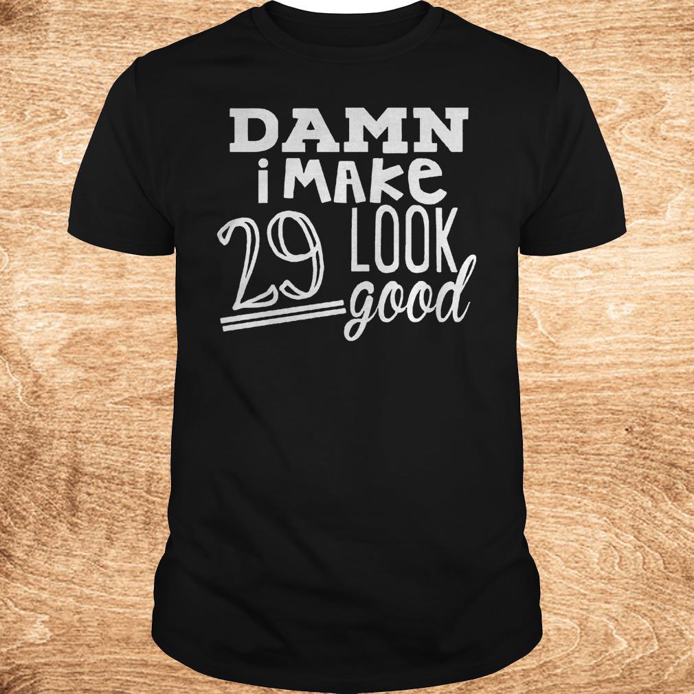 Premium Damn i make 29 look good Shirt