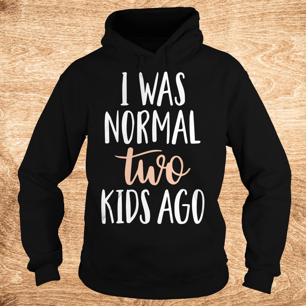 Premium I was normal two kids ago shirt Hoodie - Premium I was normal two kids ago shirt
