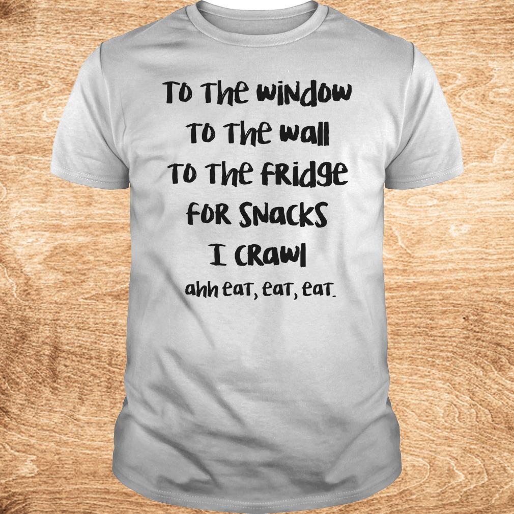 Premium To the window to the wall to the fridge for snacks i crawl and eat eat eat shirt Classic Guys Unisex Tee - Premium To the window to the wall to the fridge for snacks i crawl and eat eat eat shirt