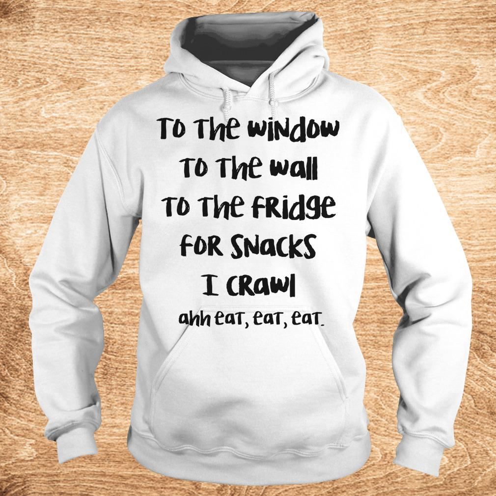 Premium To the window to the wall to the fridge for snacks i crawl and eat eat eat shirt Hoodie - Premium To the window to the wall to the fridge for snacks i crawl and eat eat eat shirt