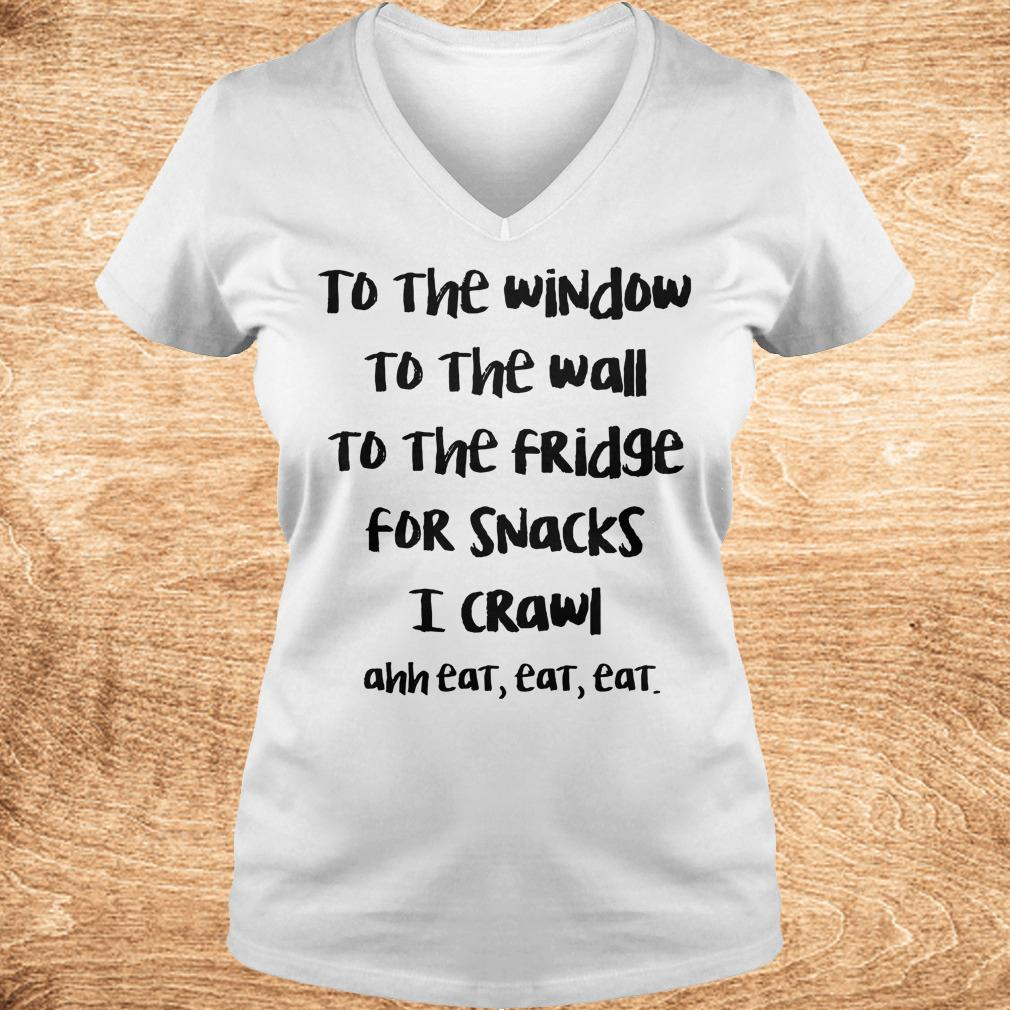 Premium To the window to the wall to the fridge for snacks i crawl and eat eat eat shirt Ladies V Neck - Premium To the window to the wall to the fridge for snacks i crawl and eat eat eat shirt