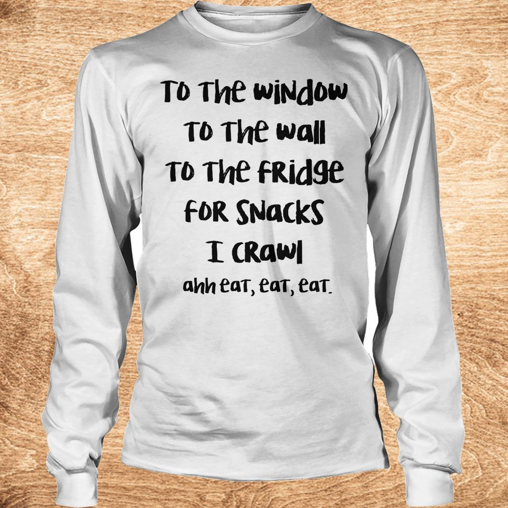 Premium To the window to the wall to the fridge for snacks i crawl and eat eat eat shirt Longsleeve Tee Unisex - Premium To the window to the wall to the fridge for snacks i crawl and eat eat eat shirt