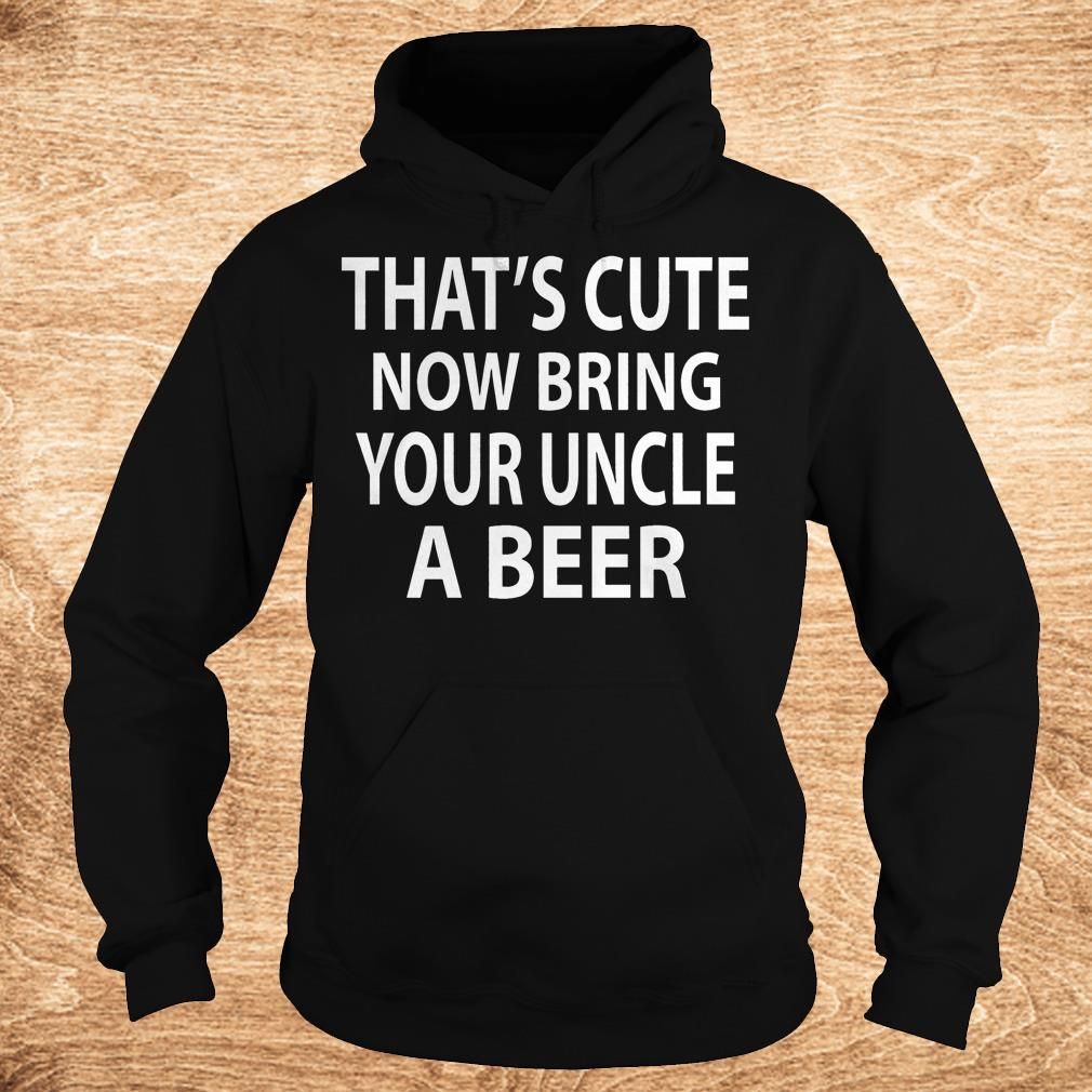 That s cute now bring your uncle a beer Shirt Hoodie - That's cute now bring your uncle a beer Shirt