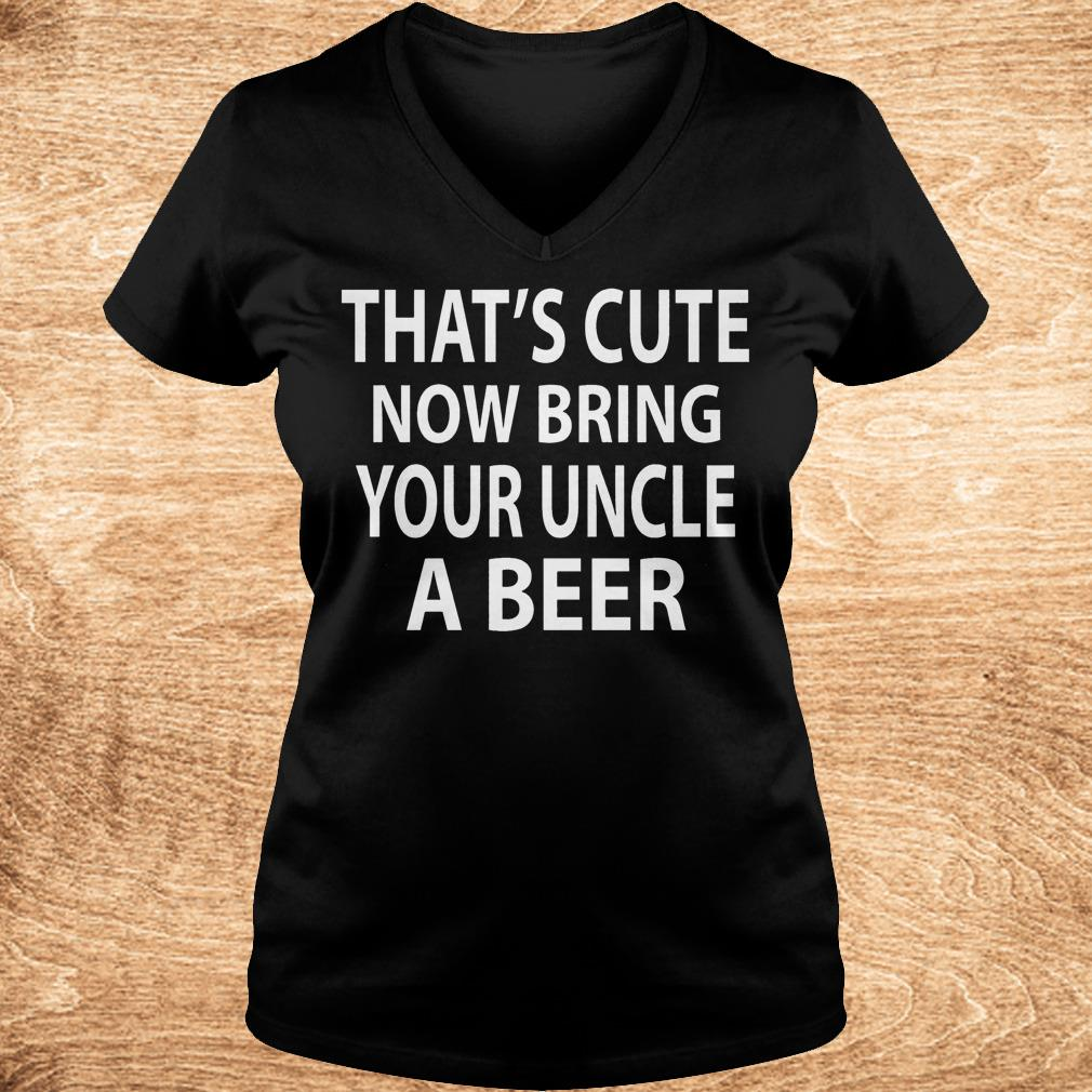 That s cute now bring your uncle a beer Shirt Ladies V Neck - That's cute now bring your uncle a beer Shirt