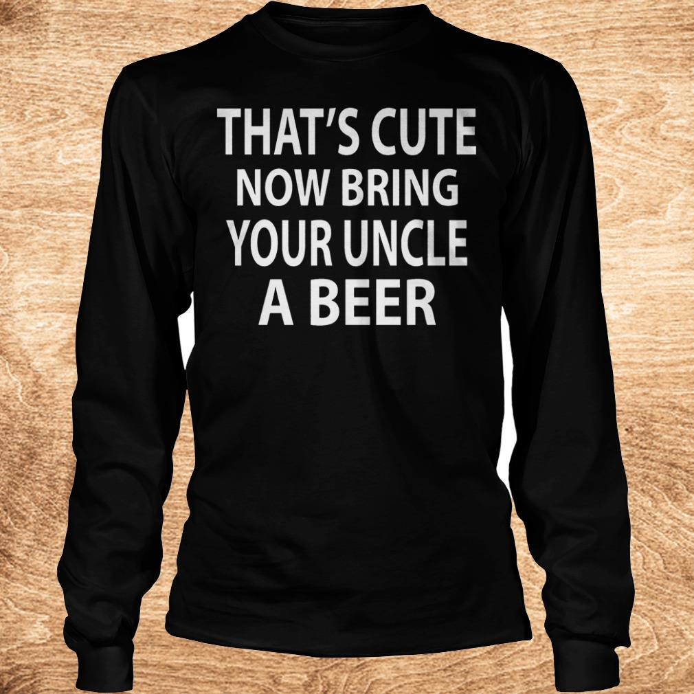 That s cute now bring your uncle a beer Shirt Longsleeve Tee Unisex - That's cute now bring your uncle a beer Shirt