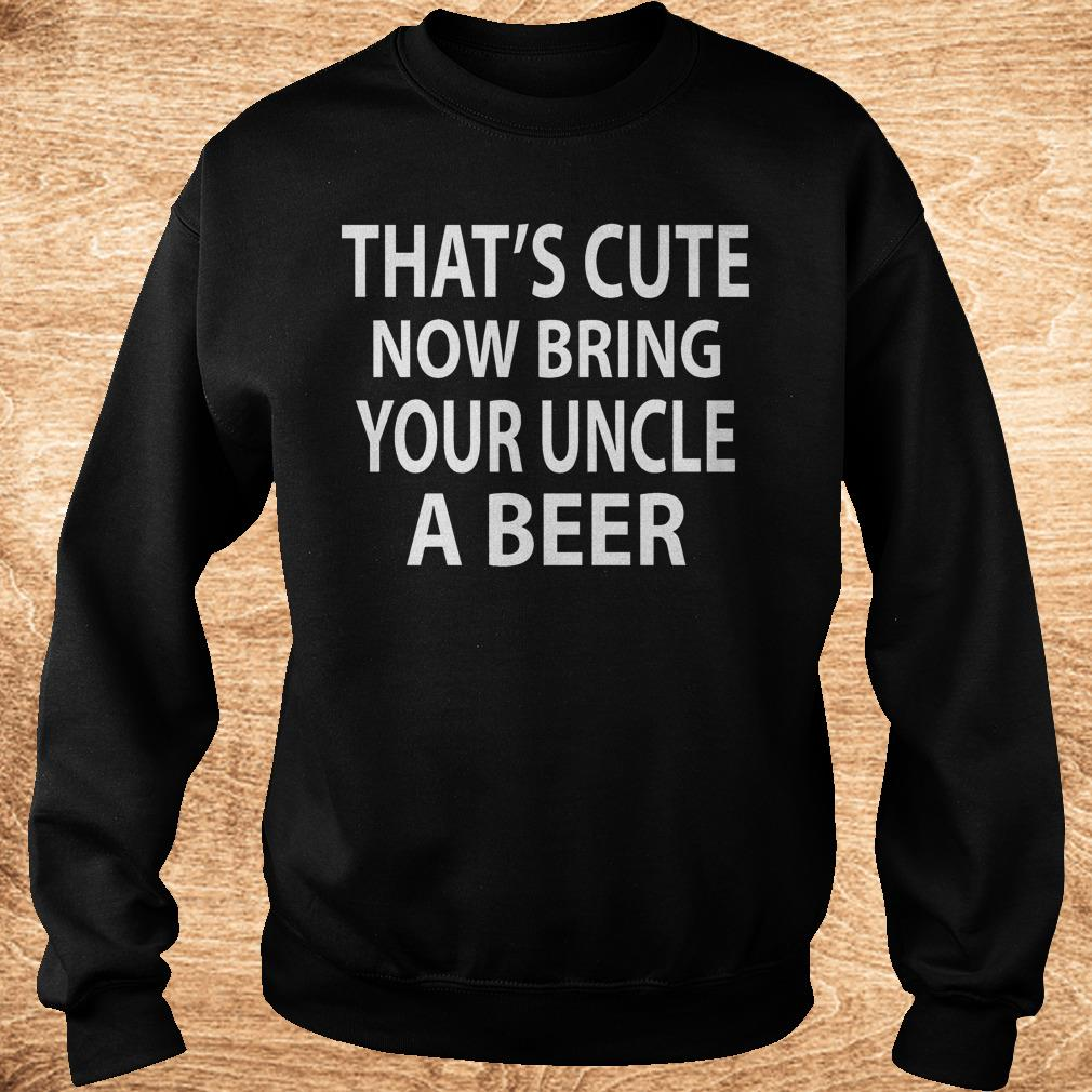 That s cute now bring your uncle a beer Shirt Sweatshirt Unisex - That's cute now bring your uncle a beer Shirt