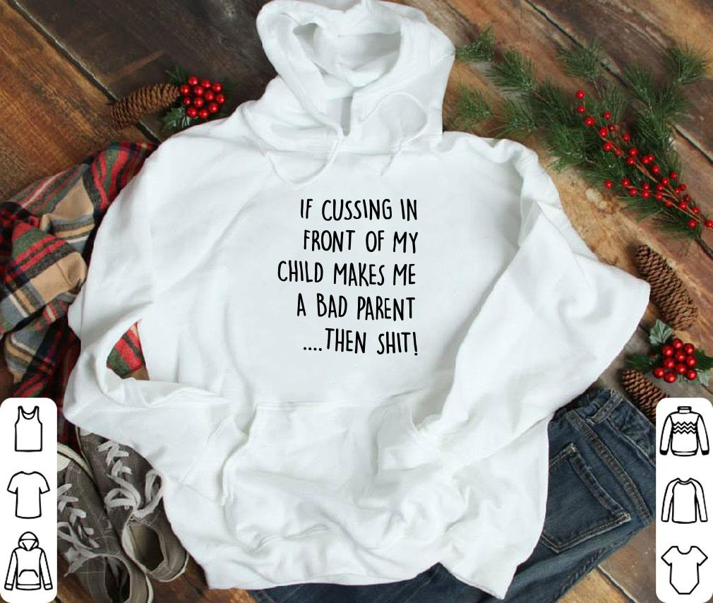 Funny If cussing in front of my child makes me a bad parent then shit shirt