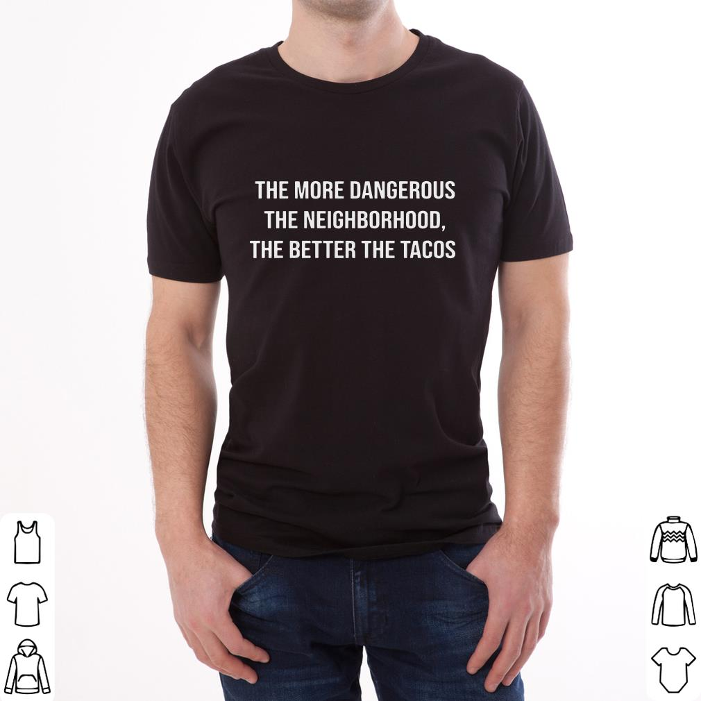 Funny The more dangerous the neighborhood the better the tacos shirt