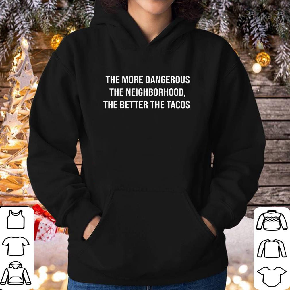 Funny The more dangerous the neighborhood the better the tacos shirt 4 - Funny The more dangerous the neighborhood the better the tacos shirt