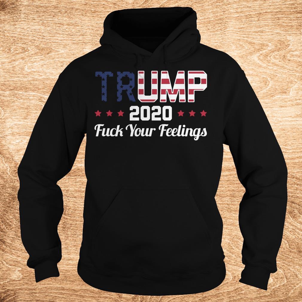 Nice Fuck your feelings Trump 2020 shirt Hoodie - Nice Fuck your feelings Trump 2020 shirt