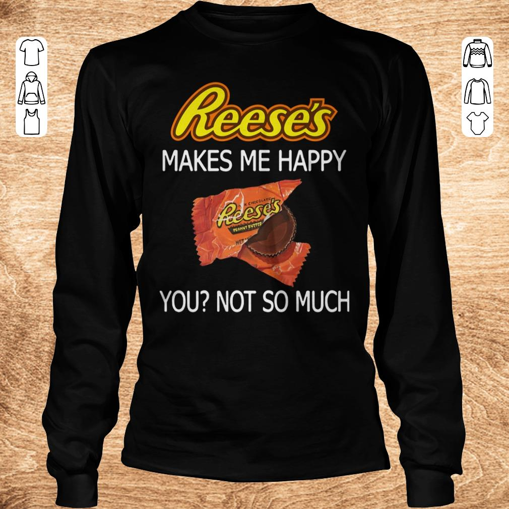 Nice Reese s makes me happy you not so much shirt sweater Longsleeve Tee Unisex - Nice Reese's makes me happy you not so much shirt, sweater