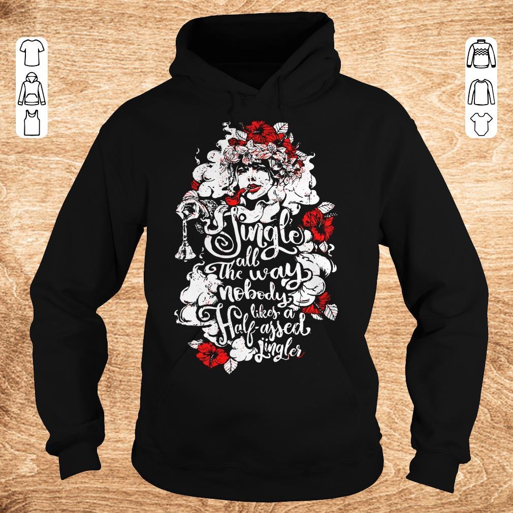 Premium Jingle all the way nobody likes a half assed jingler Woman flower shirt Hoodie - Premium Jingle all the way nobody likes a half assed jingler Woman flower shirt