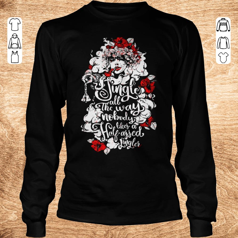 Premium Jingle all the way nobody likes a half assed jingler Woman flower shirt Longsleeve Tee Unisex - Premium Jingle all the way nobody likes a half assed jingler Woman flower shirt