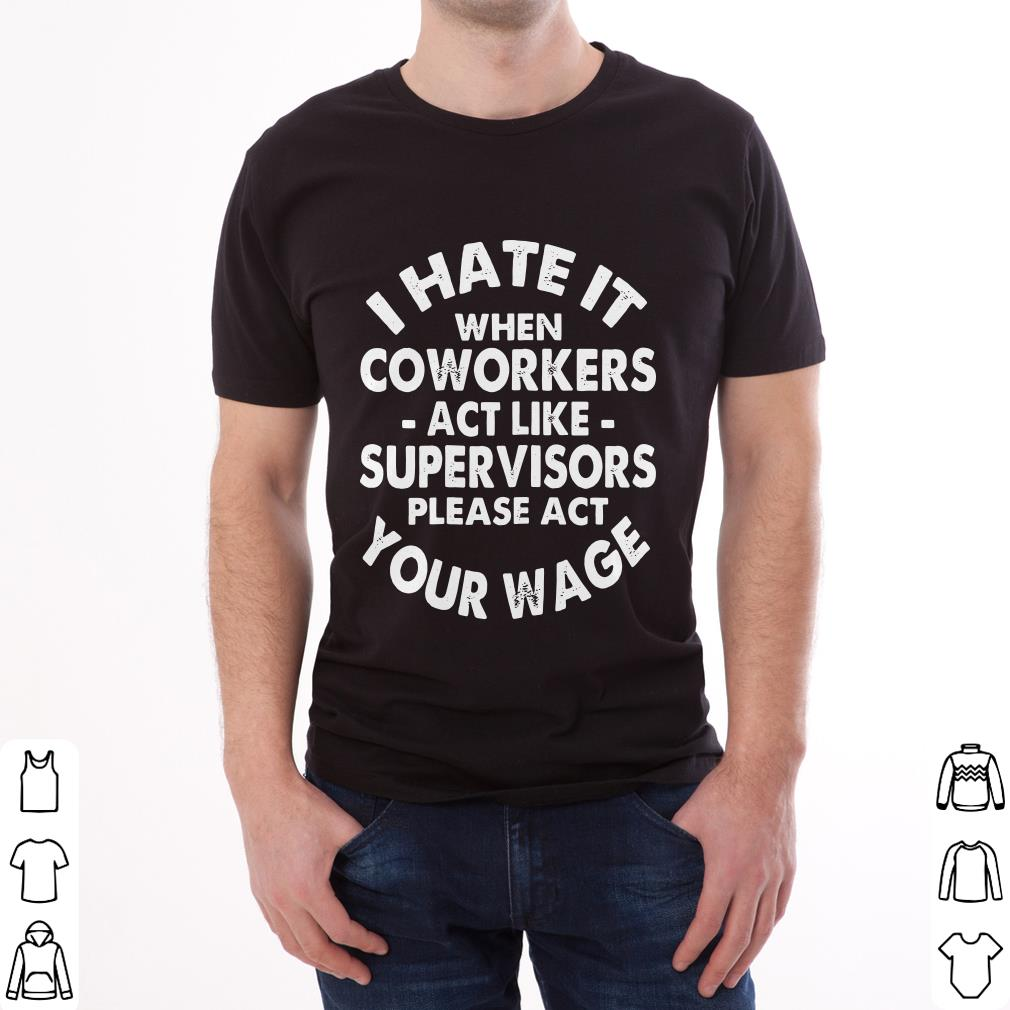 Pretty I Hate It When Coworkers Act Like Supervisors Please Act Your Wage Shirt 2 1.jpg