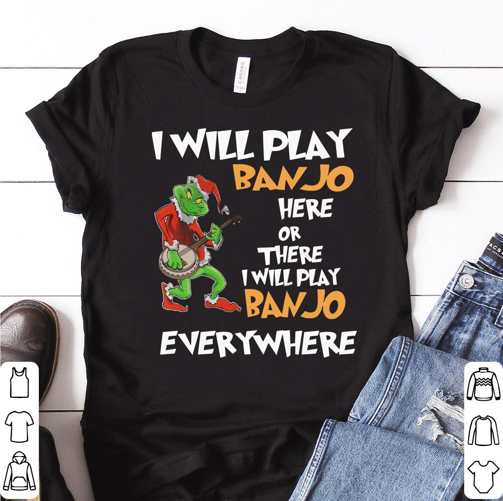 Top Grinch I Will Play Banjo Here Or There I Will Play Banjo Everywhere shirt