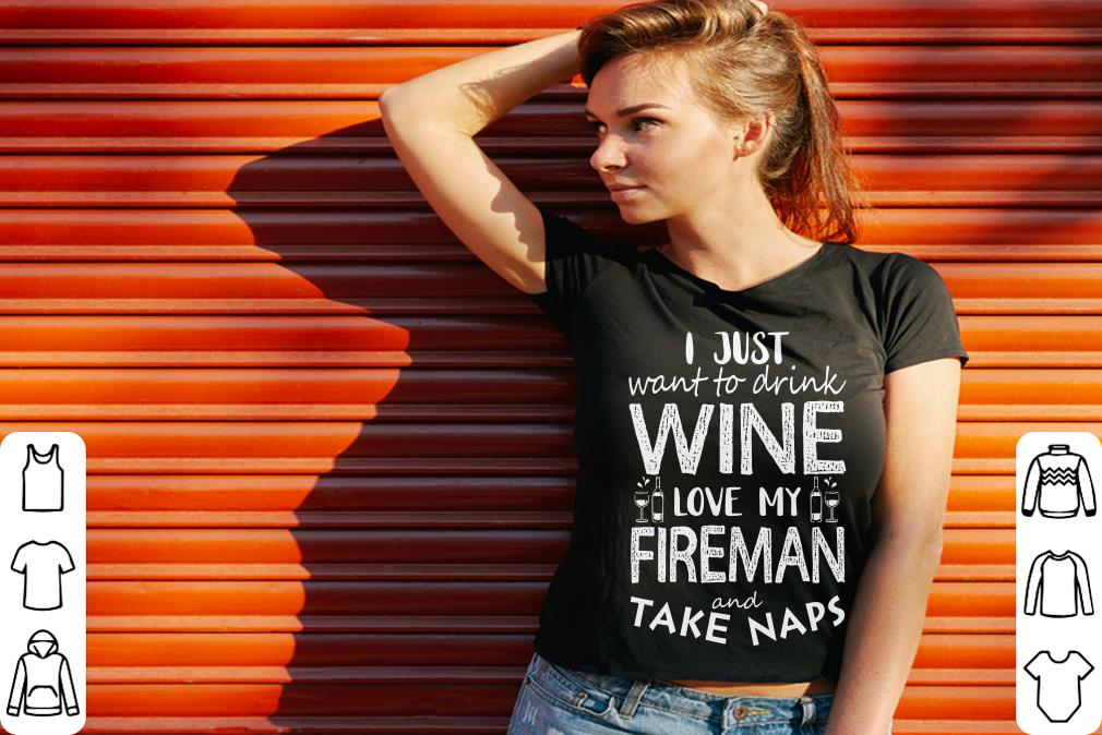Premium I just want to drink wine love my fireman and take naps shirt